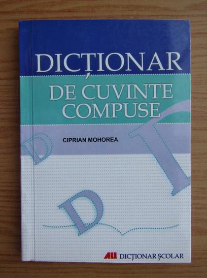Anticariat: Ciprian Mohorea - Dictionar de cuvinte compuse
