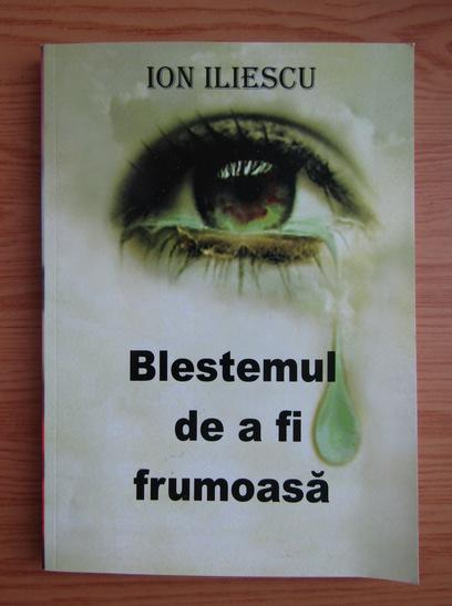 Anticariat: Ion Iliescu - Blestemul de a fi frumoasa