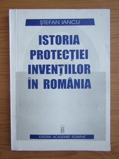 Anticariat: Stefan Iancu - Istoria protectiei inventiilor in Romania