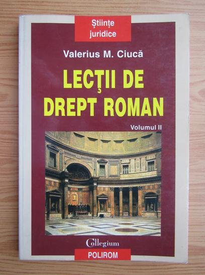 Anticariat: Valerius M. Ciuca - Lectii de drept roman (volumul 2)