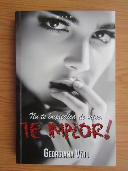 Anticariat: Georgiana Vaju - Nu te impiedica de mine, te implor! (volumul 1)