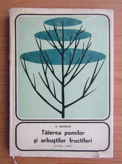 Anticariat: Anton Negrila - Taierea pomilor si arbustilor fructiferi