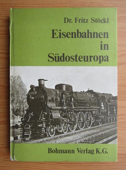 Anticariat: Fritz Stockl - Eisenbahnen in Sudosteuropa