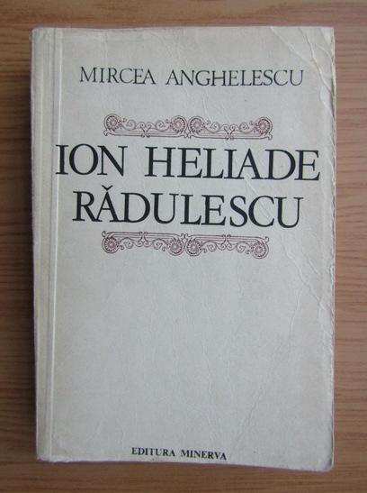 Anticariat: Mircea Anghelescu - Ion Heliade Radulescu. O biografie a omului si a operei
