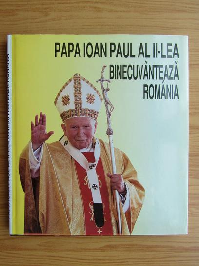 Anticariat: Papa Ioan Paul al II-lea binecuvanteaza Romania