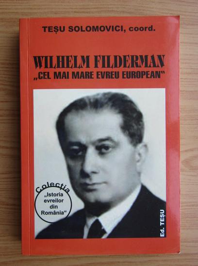 Anticariat: Tesu Solomovici - Wilhelm Filderman. Cel mai mare evreu european