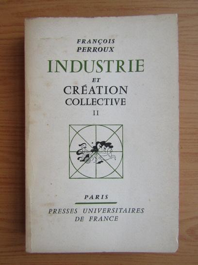 Anticariat: Francois Perroux - Industrie et creation collective (volumul 2)