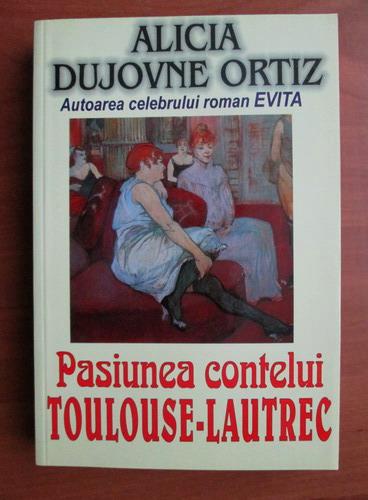 Anticariat: Alicia Dujovne Ortiz - Pasiunea contelui Toulouse-Lautrec