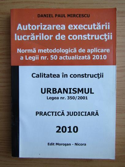 Anticariat: Daniel Paul Mircescu - Autoritatea executarii lucrarilor de constructii. Urbanism. Calitatea in constructii. Practica judiciara
