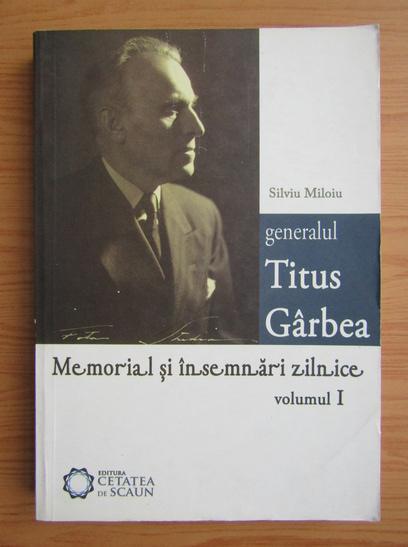 Anticariat: Silviu Miloiu - Generalul Titus Garbea. Memorial si insemnari zilnice (volumul 1)