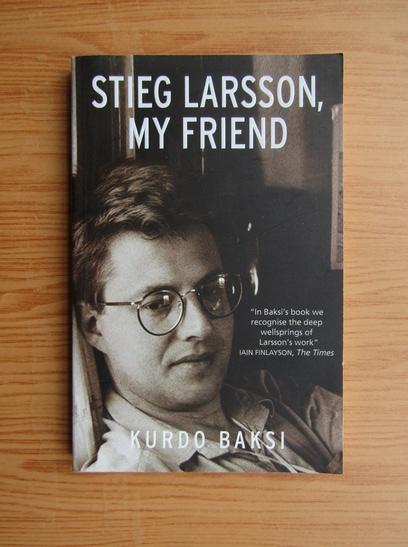 Anticariat: Kurdo Baksi - Stieg Larsson, my friend