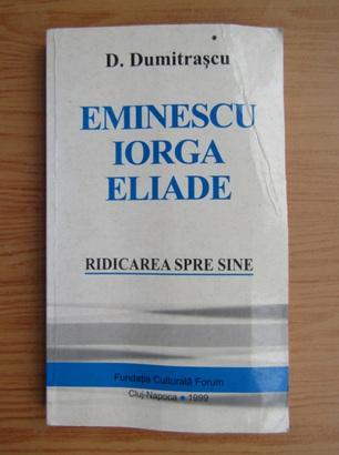 Anticariat: D. Dumitrascu - Eminescu, Iorga, Eliade. Ridicarea spre sine
