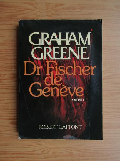 Anticariat: Graham Greene - Dr Fischer de Geneve