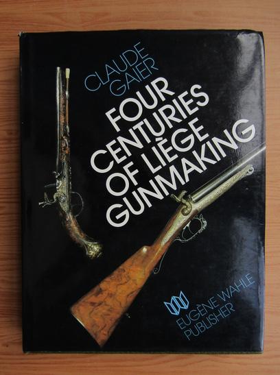 Anticariat: Claude Gaier - Four centuries of liege gunmaking