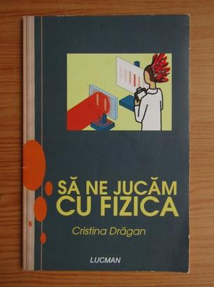 Anticariat: Cristina Dragan - Sa ne jucam cu fizica