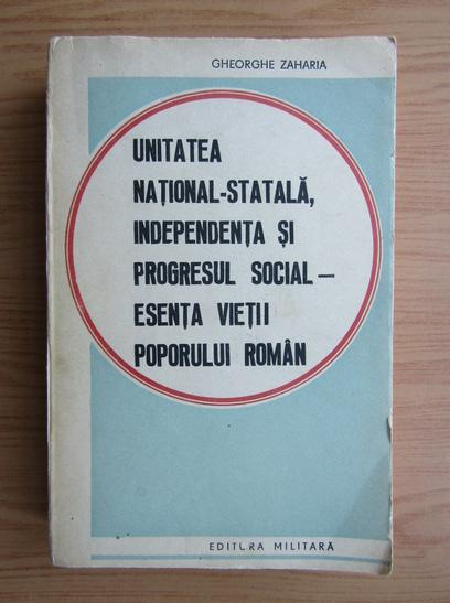 Anticariat: Gheorghe Zaharia - Unitatea nationala-statala, independenta si progresul social, esenta vietii poporului romanesc