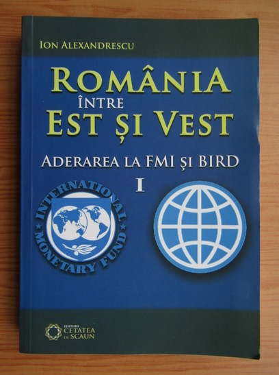 Anticariat: Ion Alexandrescu - Romania intre est si vest, volumul 1. Aderarea la FMI si BIRD