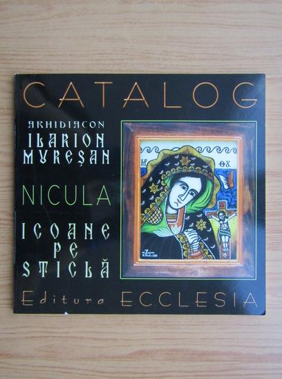Anticariat: Catalog. Arhidiacon Ilarion Muresan. Nicula. Icoane pe sticla