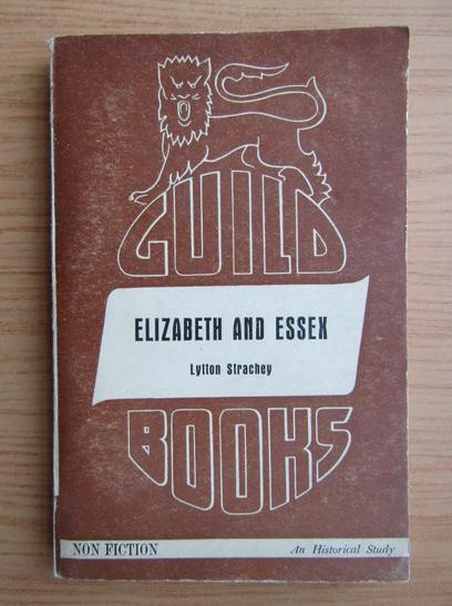 Anticariat: Lytton Strachey - Elizabeth and essex. A tragic history