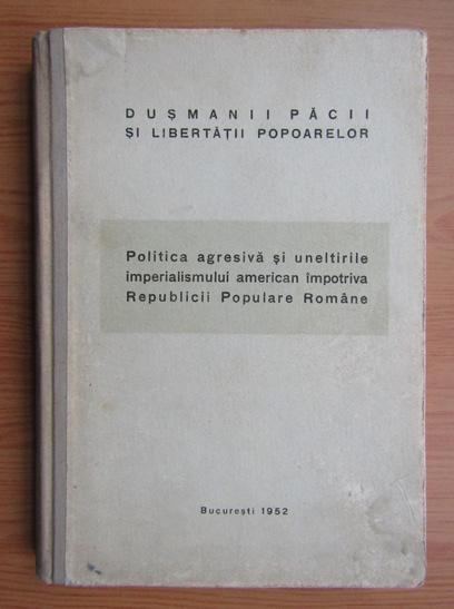 Anticariat: Politica agresiva si uneltirile imperialismului american impotriva Republicii Populare Romane