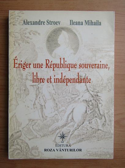 Anticariat: Ileana Mihaila - Eriger une Republique souveraine, libre et independante