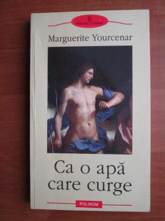 Anticariat: Marguerite Yourcenar - Ca o apa care curge
