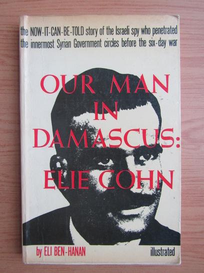 Anticariat: Eli Ben-Hanan - Our man in Damascus. Elie Cohn