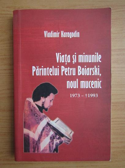 Anticariat: Vladimir Karagodin - Viata si minunile Parintelui Petru Boiarski, noul mucenic, 1973-1993
