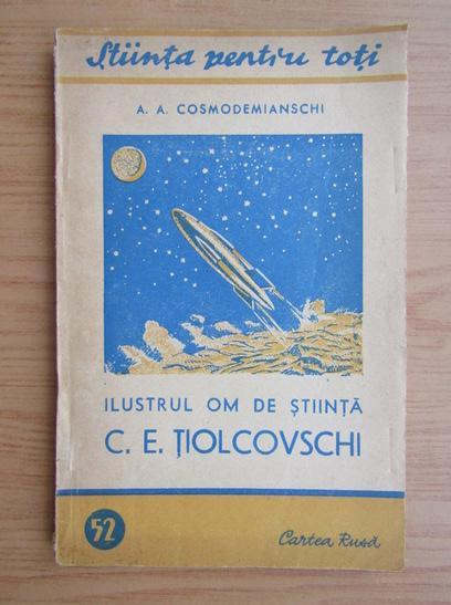 Anticariat: A. A. Cosmodemianschi - Ilustrul om de stiinta C. E. Tiolcovschi