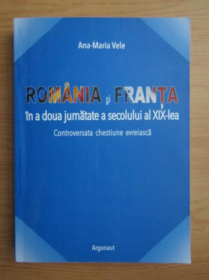 Anticariat: Ana-Maria Vele - Romania si Franta in a doua jumatate a secolului al XIX-lea