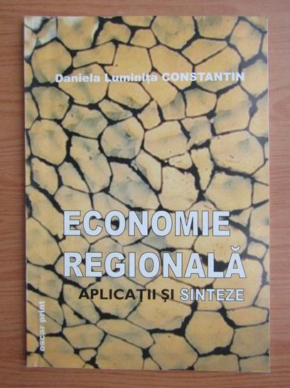 Anticariat: Daniela Luminita Constantin - Economie regionala. Aplicatii si sinteze