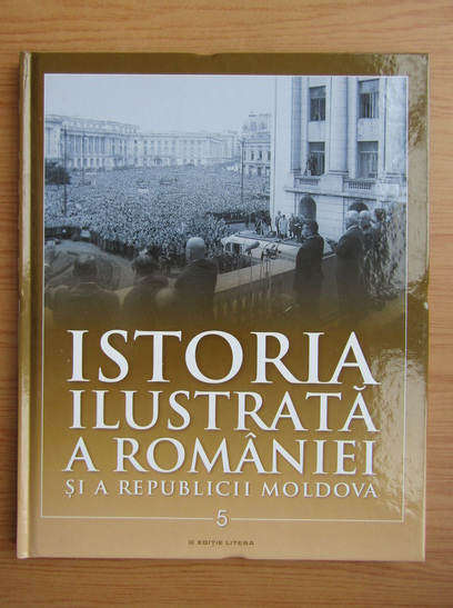 Anticariat: Istoria ilustrata a Romaniei si a Republicii Moldova (volumul 5)