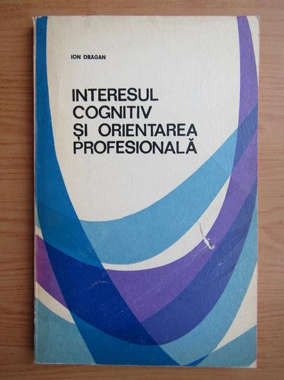 Anticariat: Ion Dragan - Interesul cognitiv si orientarea profesionala