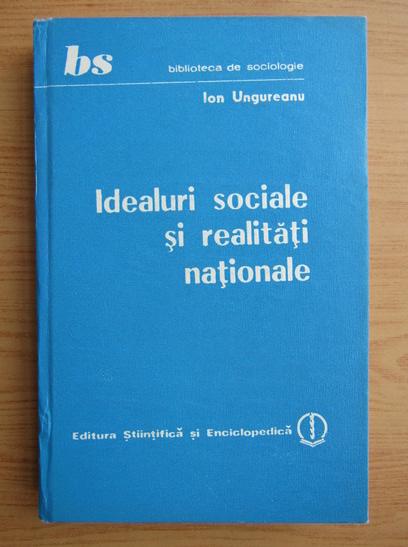 Anticariat: Ion Ungureanu - Idealurile sociale si realitati nationale