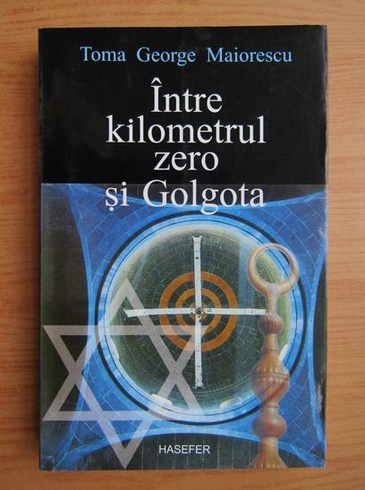 Anticariat: Toma George Maiorescu - Intre kilometrul zero si Golgota