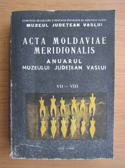 Anticariat: Acta moldaviae meridionalis. Anuarul Muzeului Judetean Vaslui, nr. 7-8