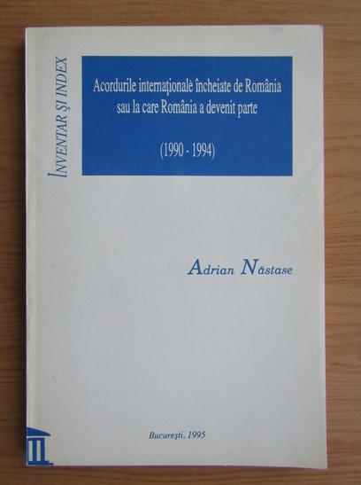 Anticariat: Adrian Nastase - Acordurile internationale incheiate de Romania sau la care Romania a devenit parte