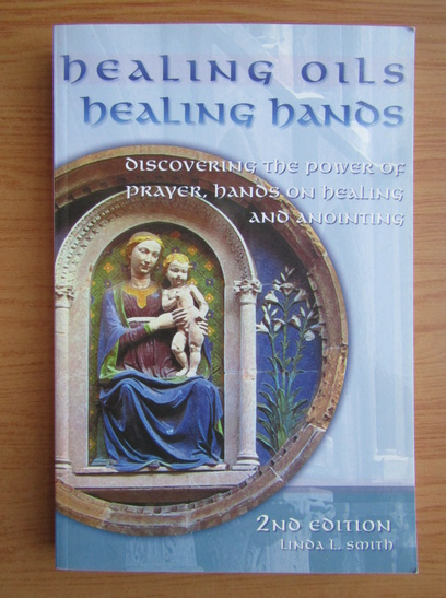 Anticariat: Linda Smith - Healing oils, healing hands. Discovering the power of prayer, hands on healing and anointing