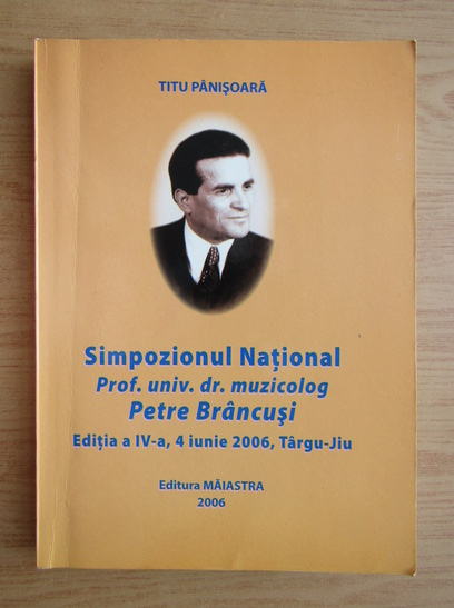 Anticariat: Titu Panisoara - Simpozionul National Prof. univ. dr. muzicolog Petre Brancusi. Editia a IV-a