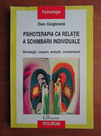 Anticariat: Dan Gogleaza - Psihoterapia ca relatie a schimbarii individuale