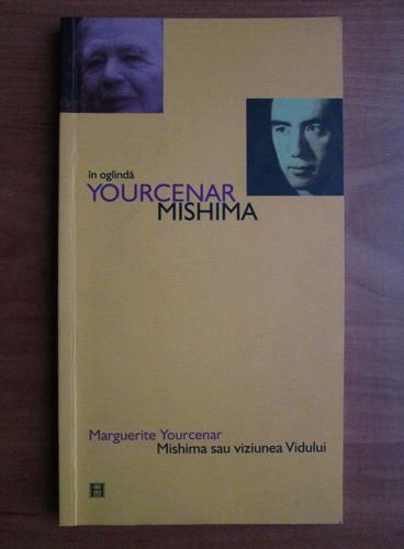 Anticariat: Marguerite Yourcenar - In oglinda. Mishima sau viziunea Vidului