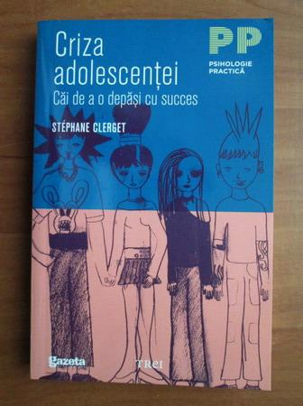 Anticariat: Stephane Clerget - Criza adolescentei. Cai de a o depasi cu succes