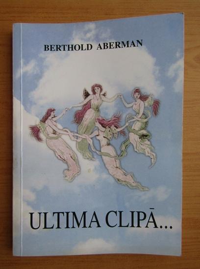 Anticariat: Berthold Aberman - Ultima clipa