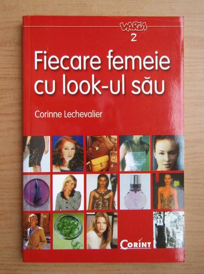 Anticariat: Corinne Lechevalier - Fiecare femeie cu look-ul sau