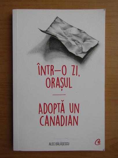 Anticariat: Alec Balasescu - Intr-o zi, orasul. Adopta un canadian