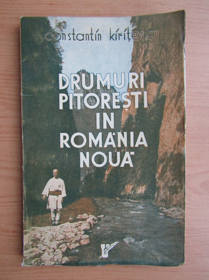 Anticariat: Constantin Kiritescu - Drumuri pitoresti in Romania Noua (1937)