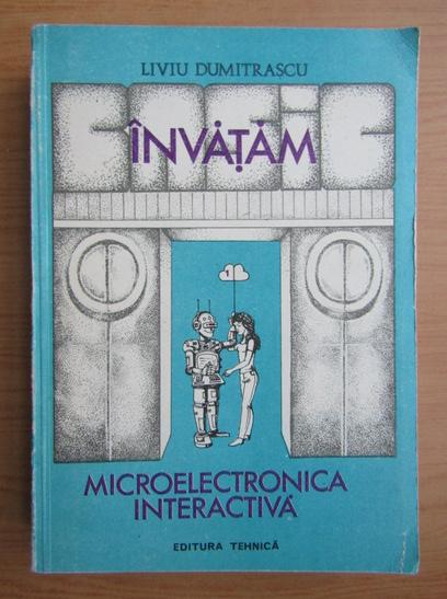 Anticariat: Liviu Dumitrascu - Microelectronica interactiva (volumul 1)