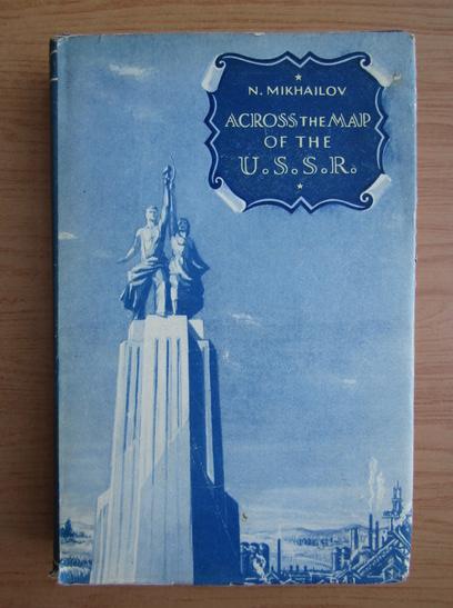 Anticariat: Nikolai Mikhailov - Across the map of the U. S. S. R.