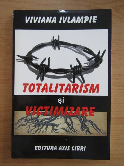 Anticariat: Viviana Ivlampie - Totalitarism si victimizare