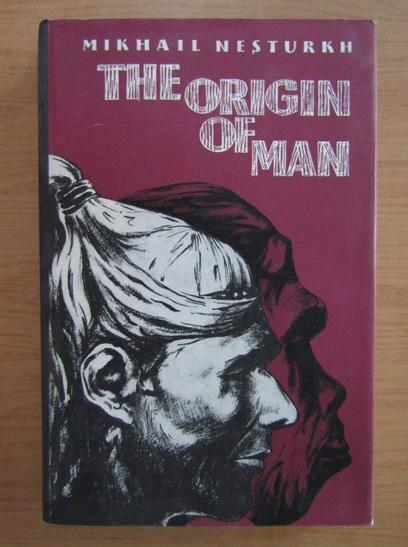 Anticariat: Mikhail Nesturkh - The origin of man